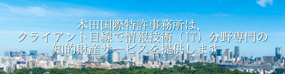 本田国際特許事務所は、クライアント目線で情報技術(IT)分野専門の知的財産サービスを提供します。